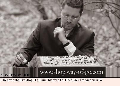 Ведет рубрику Игорь Гришин, Мастер Го, Президент федерации Го.